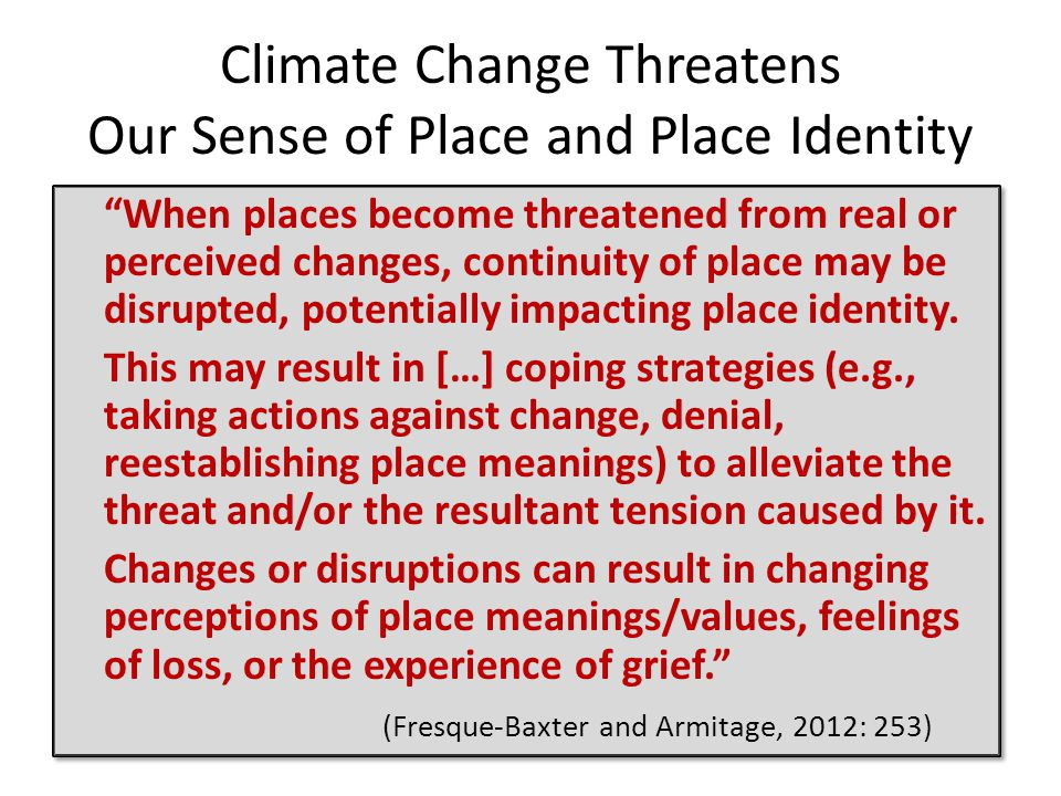 Climate Change Threatens Our Sense of Place and Place Identity When places become threatened from real or perceived changes, continuity of place may be disrupted, potentially impacting place identity.