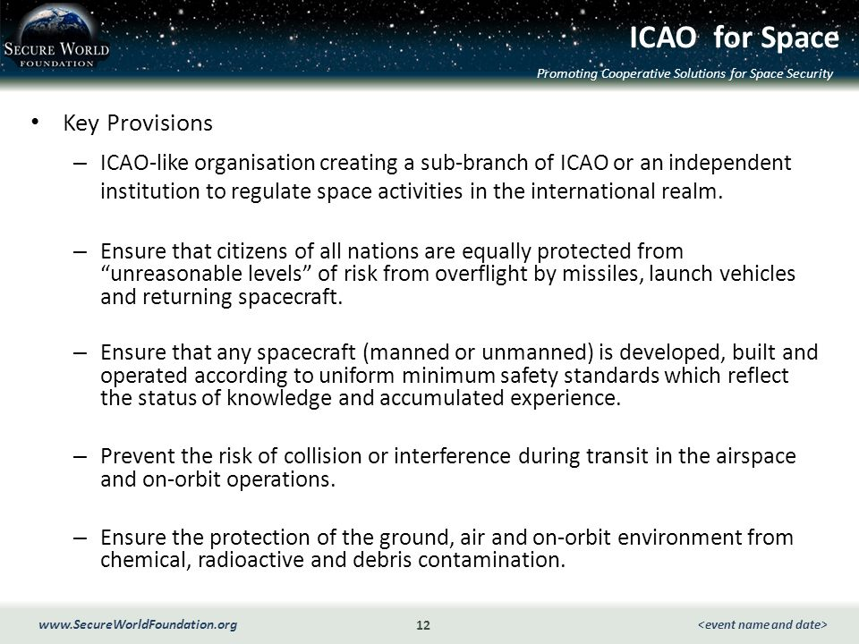 Promoting Cooperative Solutions for Space Security 12 www.SecureWorldFoundation.org ICAO for Space Key Provisions – ICAO-like organisation creating a sub-branch of ICAO or an independent institution to regulate space activities in the international realm.