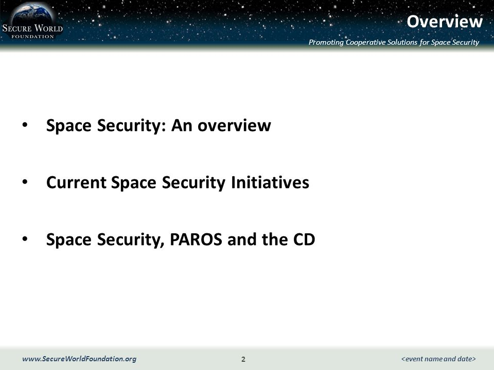 Promoting Cooperative Solutions for Space Security 2 www.SecureWorldFoundation.org Overview Space Security: An overview Current Space Security Initiatives Space Security, PAROS and the CD