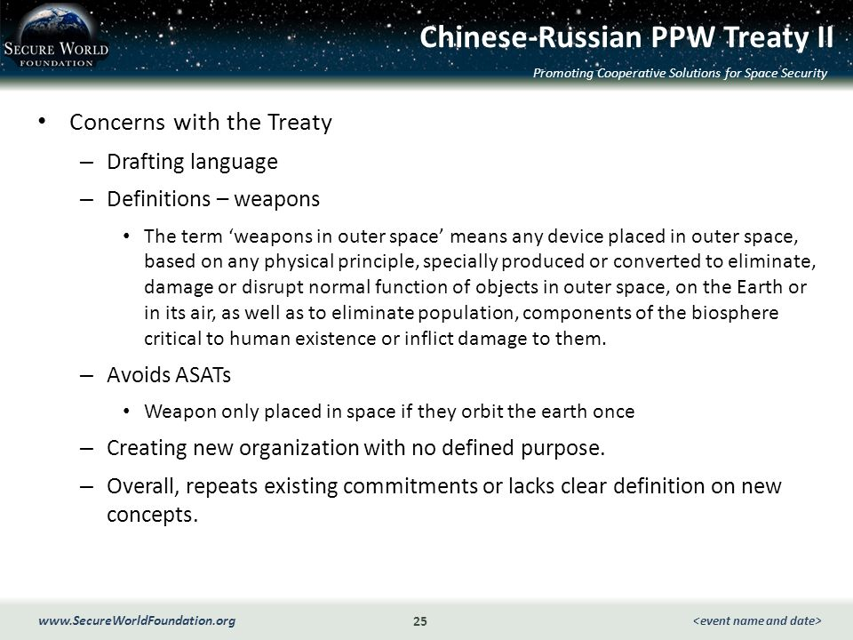 Promoting Cooperative Solutions for Space Security 25 www.SecureWorldFoundation.org Chinese-Russian PPW Treaty II Concerns with the Treaty – Drafting language – Definitions – weapons The term weapons in outer space means any device placed in outer space, based on any physical principle, specially produced or converted to eliminate, damage or disrupt normal function of objects in outer space, on the Earth or in its air, as well as to eliminate population, components of the biosphere critical to human existence or inflict damage to them.