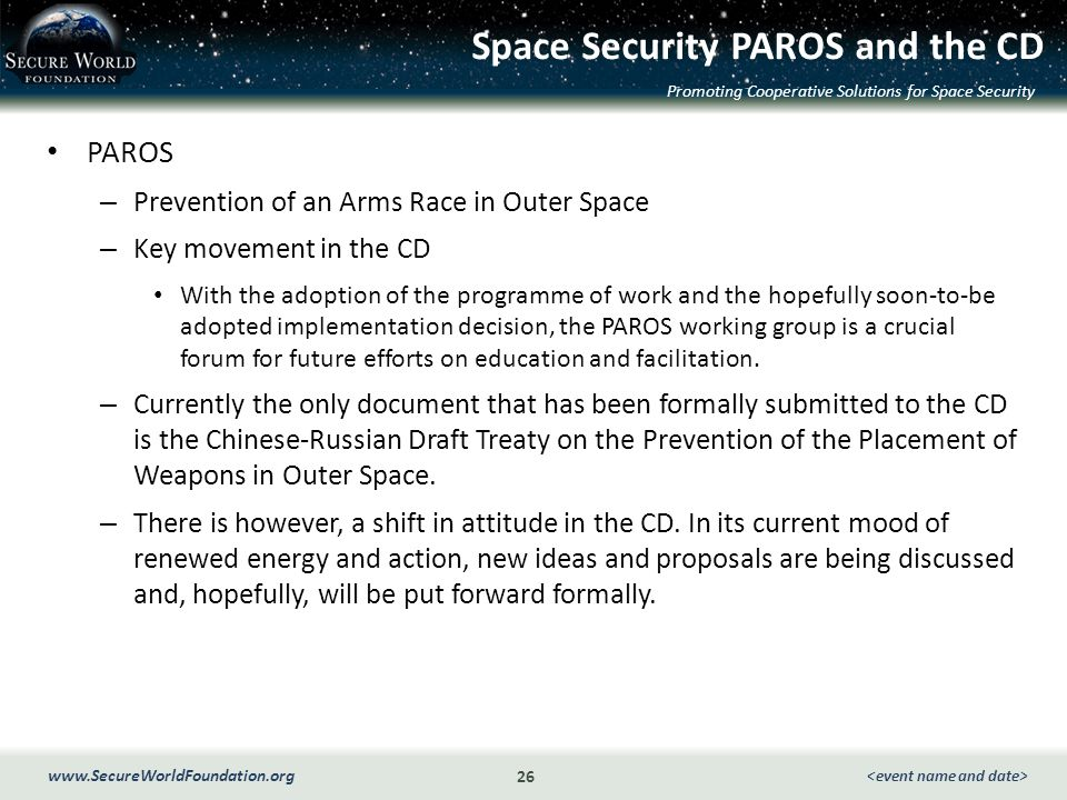 Promoting Cooperative Solutions for Space Security 26 www.SecureWorldFoundation.org Space Security PAROS and the CD PAROS – Prevention of an Arms Race in Outer Space – Key movement in the CD With the adoption of the programme of work and the hopefully soon-to-be adopted implementation decision, the PAROS working group is a crucial forum for future efforts on education and facilitation.