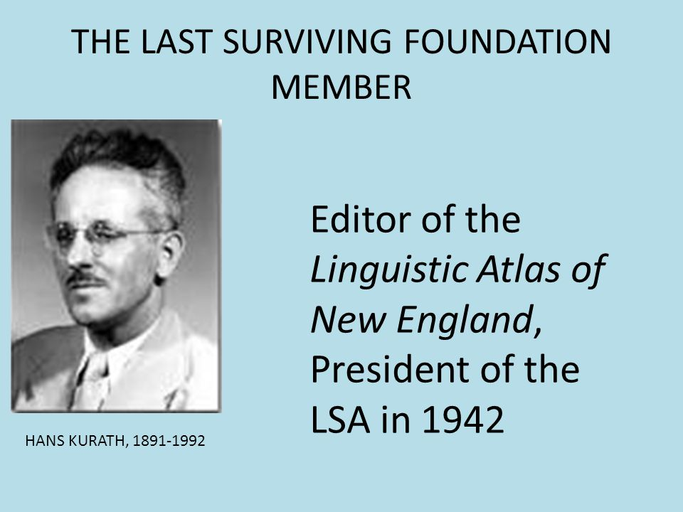 THE LAST SURVIVING FOUNDATION MEMBER Editor of the Linguistic Atlas of New England, President of the LSA in 1942 HANS KURATH, 1891-1992