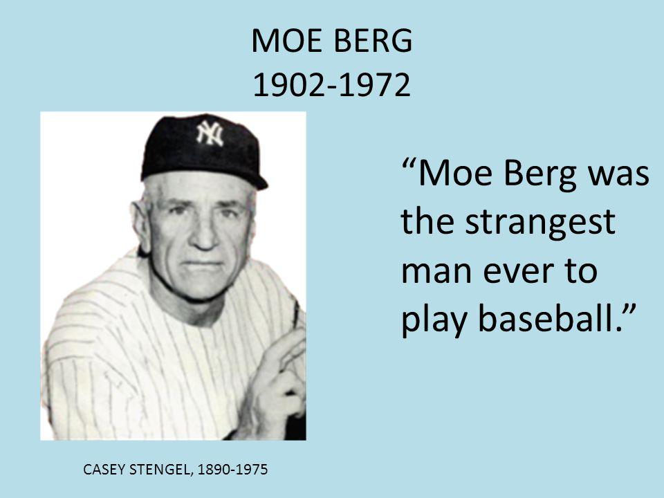 MOE BERG 1902-1972 CASEY STENGEL, 1890-1975 Moe Berg was the strangest man ever to play baseball.