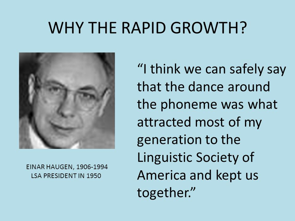 WHY THE RAPID GROWTH? EINAR HAUGEN, 1906-1994 LSA PRESIDENT IN 1950 I think we can safely say that the dance around the phoneme was what attracted mos