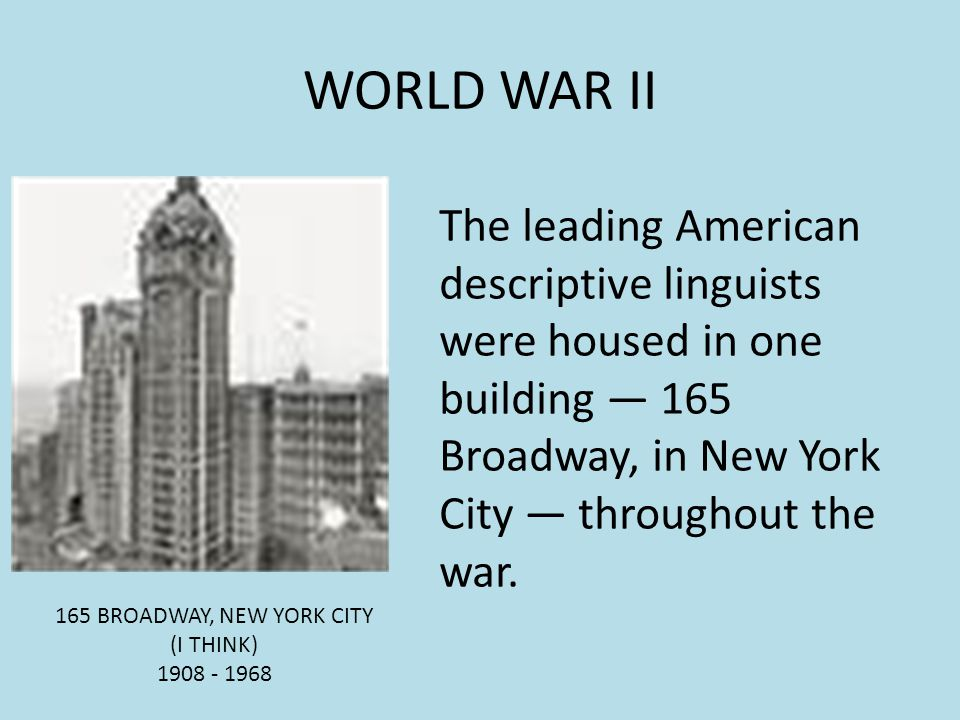 WORLD WAR II 165 BROADWAY, NEW YORK CITY (I THINK) 1908 - 1968 The leading American descriptive linguists were housed in one building 165 Broadway, in