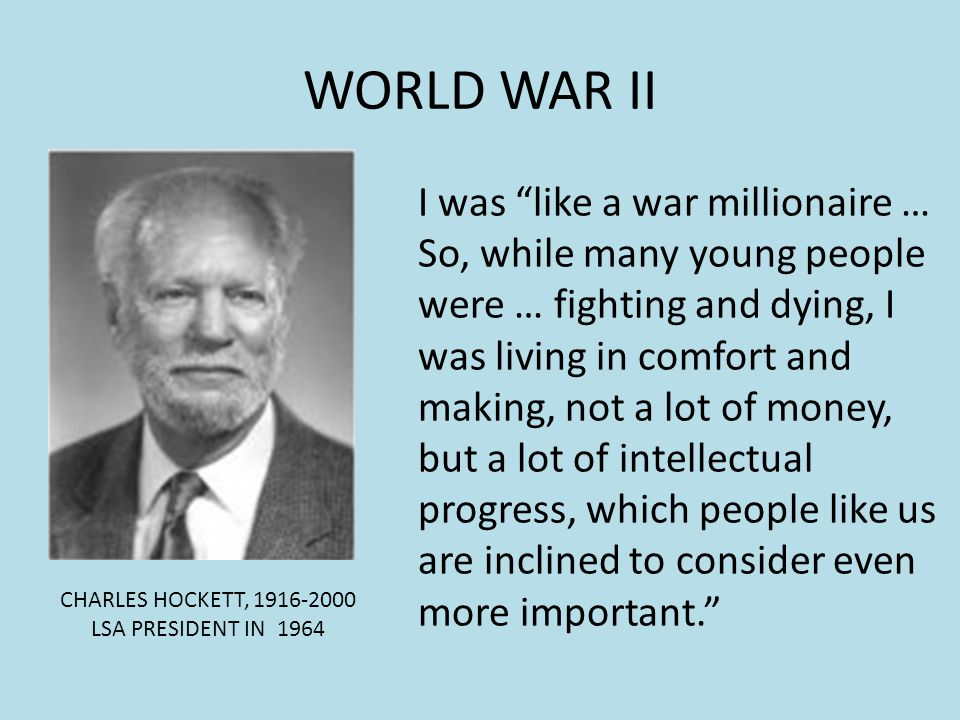 WORLD WAR II CHARLES HOCKETT, 1916-2000 LSA PRESIDENT IN 1964 I was like a war millionaire … So, while many young people were … fighting and dying, I