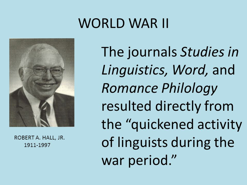 WORLD WAR II ROBERT A. HALL, JR. 1911-1997 The journals Studies in Linguistics, Word, and Romance Philology resulted directly from the quickened activ