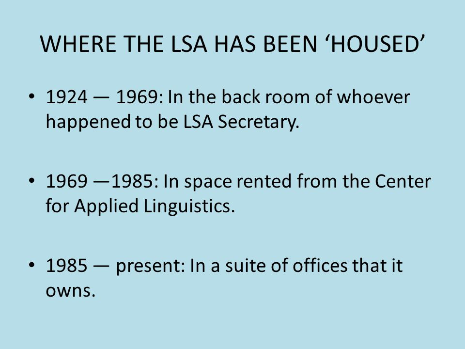 WHERE THE LSA HAS BEEN HOUSED 1924 1969: In the back room of whoever happened to be LSA Secretary. 1969 1985: In space rented from the Center for Appl