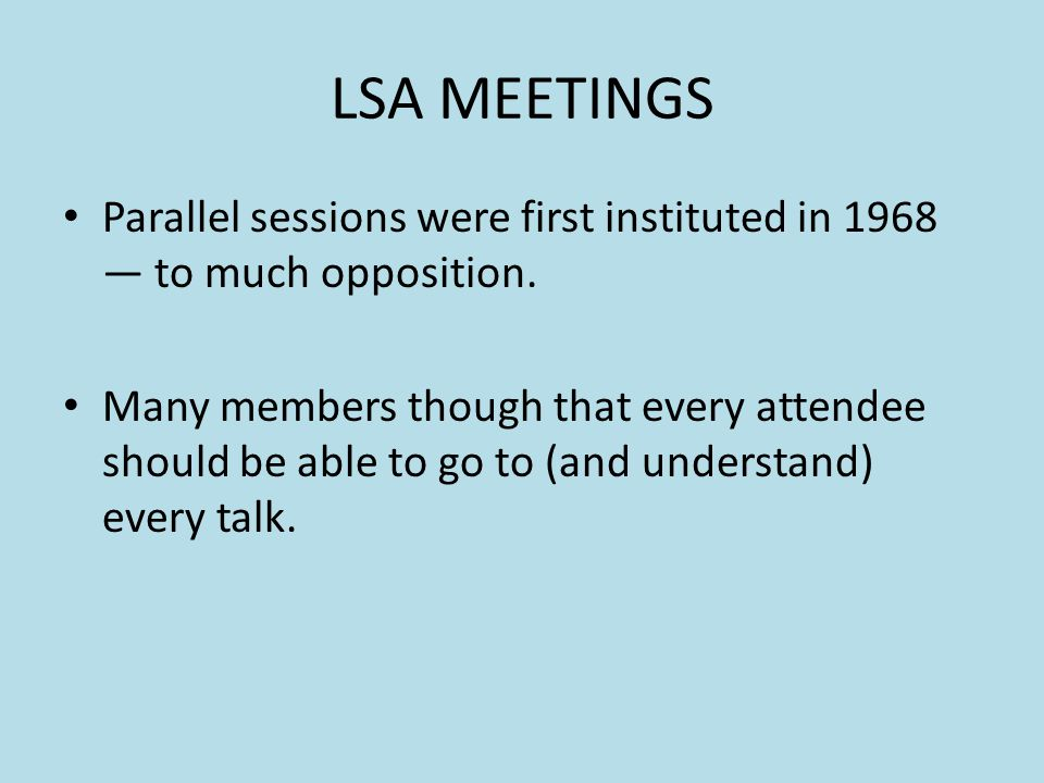 LSA MEETINGS Parallel sessions were first instituted in 1968 to much opposition. Many members though that every attendee should be able to go to (and