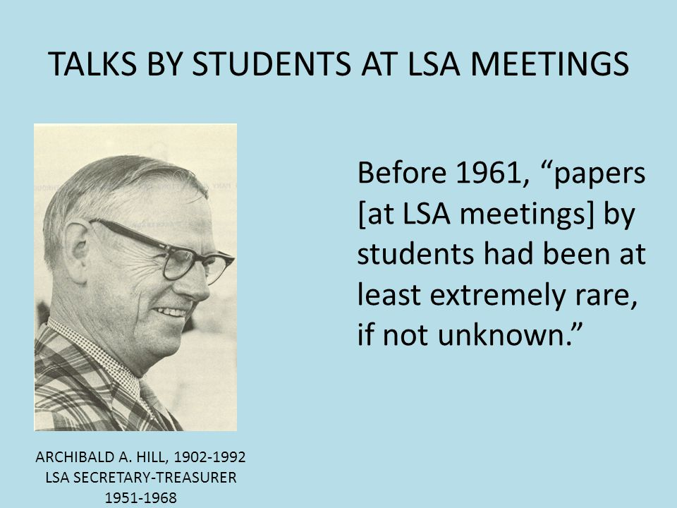 TALKS BY STUDENTS AT LSA MEETINGS ARCHIBALD A. HILL, 1902-1992 LSA SECRETARY-TREASURER 1951-1968 Before 1961, papers [at LSA meetings] by students had