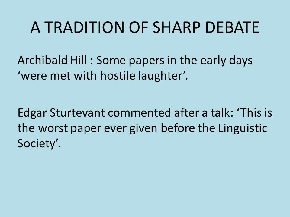 A TRADITION OF SHARP DEBATE Archibald Hill : Some papers in the early days were met with hostile laughter. Edgar Sturtevant commented after a talk: Th