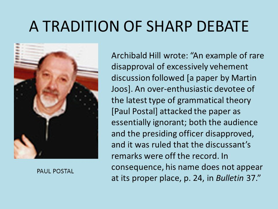 A TRADITION OF SHARP DEBATE PAUL POSTAL Archibald Hill wrote: An example of rare disapproval of excessively vehement discussion followed [a paper by M