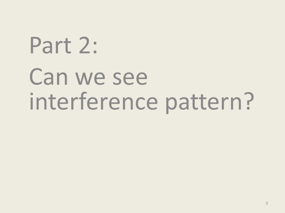 Part 2: Can we see interference pattern? 9