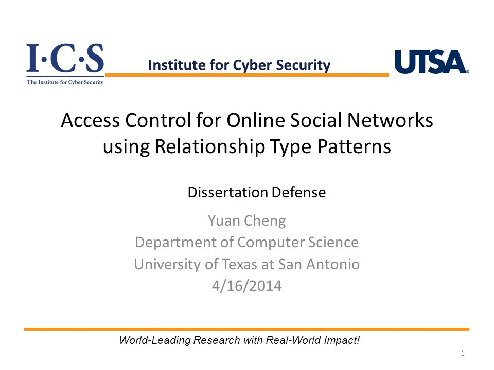 Access Control for Online Social Networks using Relationship Type Patterns Yuan Cheng Department of Computer Science University of Texas at San Antonio 4/16/2014 1 Institute for Cyber Security World-Leading Research with Real-World Impact.