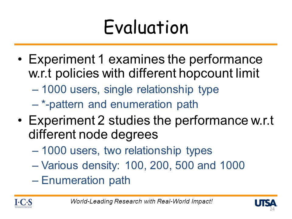 Evaluation Experiment 1 examines the performance w.r.t policies with different hopcount limit –1000 users, single relationship type –*-pattern and enumeration path Experiment 2 studies the performance w.r.t different node degrees –1000 users, two relationship types –Various density: 100, 200, 500 and 1000 –Enumeration path 24 World-Leading Research with Real-World Impact!