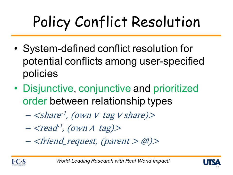 Policy Conflict Resolution System-defined conflict resolution for potential conflicts among user-specified policies Disjunctive, conjunctive and prioritized order between relationship types – – @)> 37 World-Leading Research with Real-World Impact!