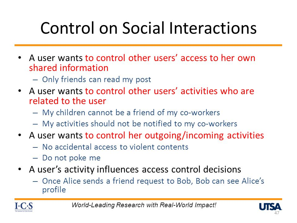 Control on Social Interactions A user wants to control other users access to her own shared information – Only friends can read my post A user wants to control other users activities who are related to the user – My children cannot be a friend of my co-workers – My activities should not be notified to my co-workers A user wants to control her outgoing/incoming activities – No accidental access to violent contents – Do not poke me A users activity influences access control decisions – Once Alice sends a friend request to Bob, Bob can see Alices profile 47 World-Leading Research with Real-World Impact!
