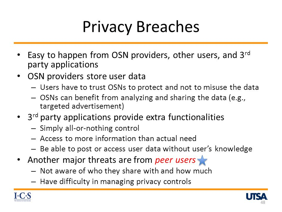 Privacy Breaches Easy to happen from OSN providers, other users, and 3 rd party applications OSN providers store user data – Users have to trust OSNs to protect and not to misuse the data – OSNs can benefit from analyzing and sharing the data (e.g., targeted advertisement) 3 rd party applications provide extra functionalities – Simply all-or-nothing control – Access to more information than actual need – Be able to post or access user data without users knowledge Another major threats are from peer users – Not aware of who they share with and how much – Have difficulty in managing privacy controls 48
