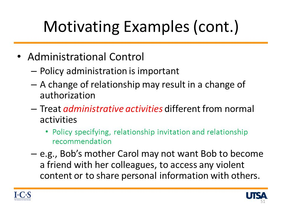 Motivating Examples (cont.) Administrational Control – Policy administration is important – A change of relationship may result in a change of authorization – Treat administrative activities different from normal activities Policy specifying, relationship invitation and relationship recommendation – e.g., Bobs mother Carol may not want Bob to become a friend with her colleagues, to access any violent content or to share personal information with others.