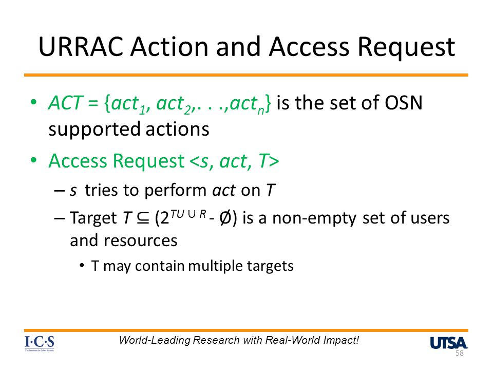 URRAC Action and Access Request ACT = {act 1, act 2,...,act n } is the set of OSN supported actions Access Request – s tries to perform act on T – Target T (2 TU R - Ø) is a non-empty set of users and resources T may contain multiple targets 58 World-Leading Research with Real-World Impact!