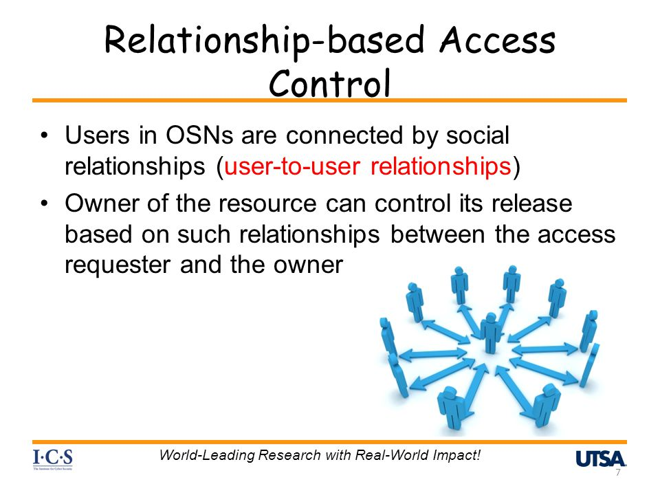 Relationship-based Access Control Users in OSNs are connected by social relationships (user-to-user relationships) Owner of the resource can control its release based on such relationships between the access requester and the owner 7 World-Leading Research with Real-World Impact!