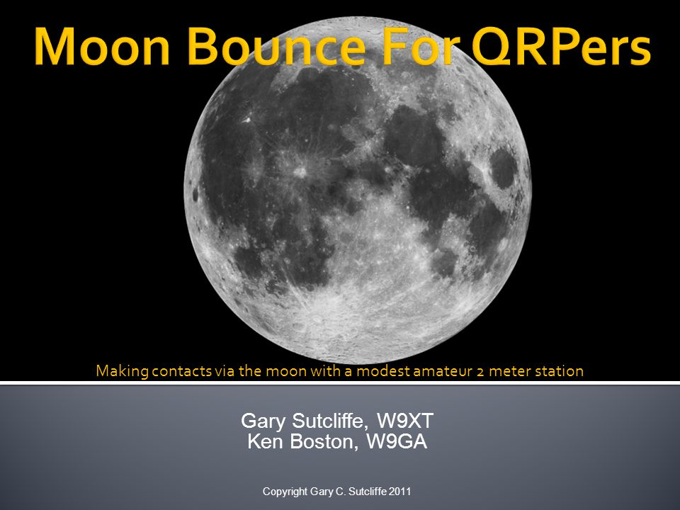 Gary Sutcliffe, W9XT Ken Boston, W9GA Copyright Gary C. Sutcliffe 2011 Making contacts via the moon with a modest amateur 2 meter station