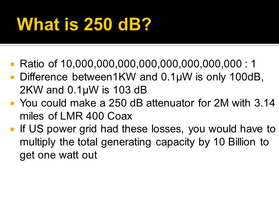 Ratio of 10,000,000,000,000,000,000,000,000 : 1 Difference between1KW and 0.1μW is only 100dB, 2KW and 0.1μW is 103 dB You could make a 250 dB attenua