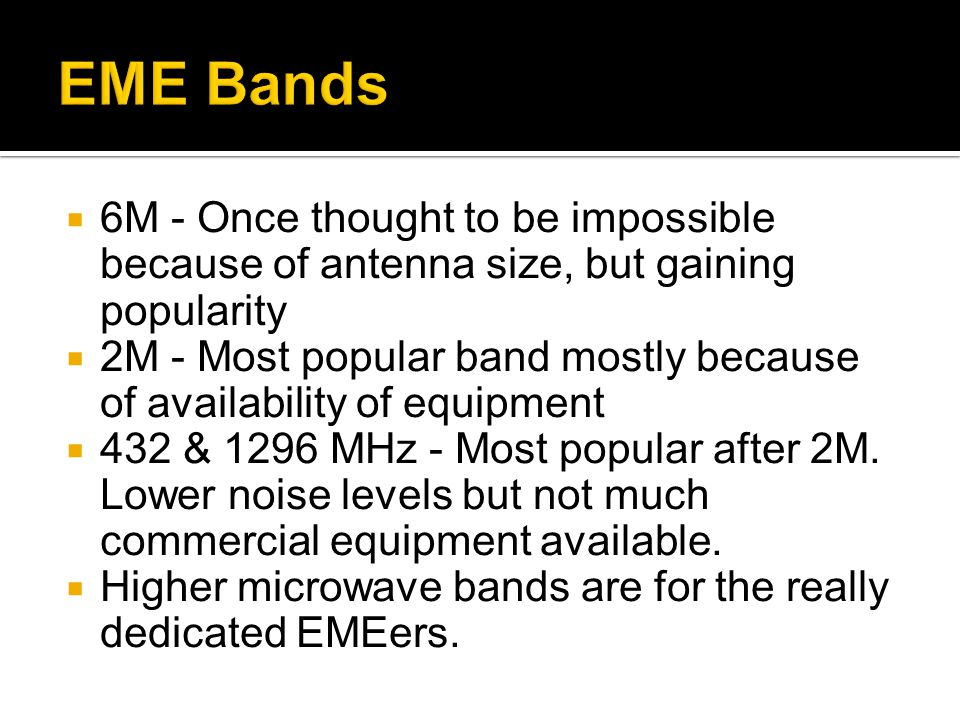 6M - Once thought to be impossible because of antenna size, but gaining popularity 2M - Most popular band mostly because of availability of equipment