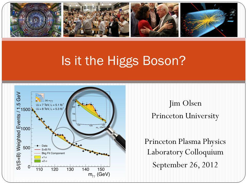 Jim Olsen Princeton University Princeton Plasma Physics Laboratory Colloquium September 26, 2012 Is it the Higgs Boson?