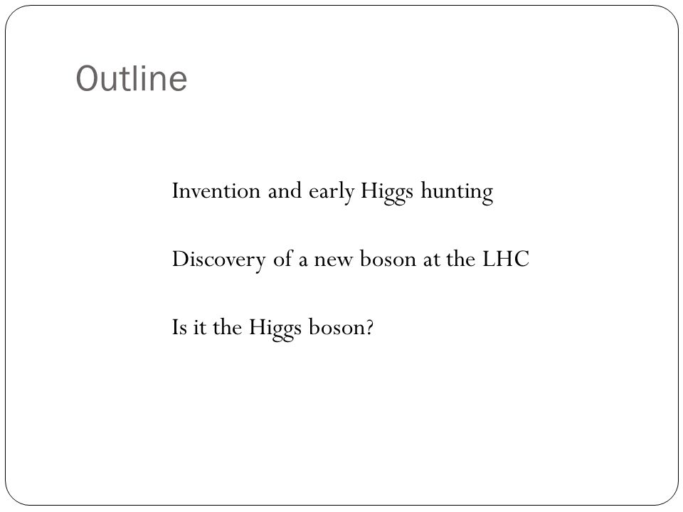 Outline Invention and early Higgs hunting Discovery of a new boson at the LHC Is it the Higgs boson?