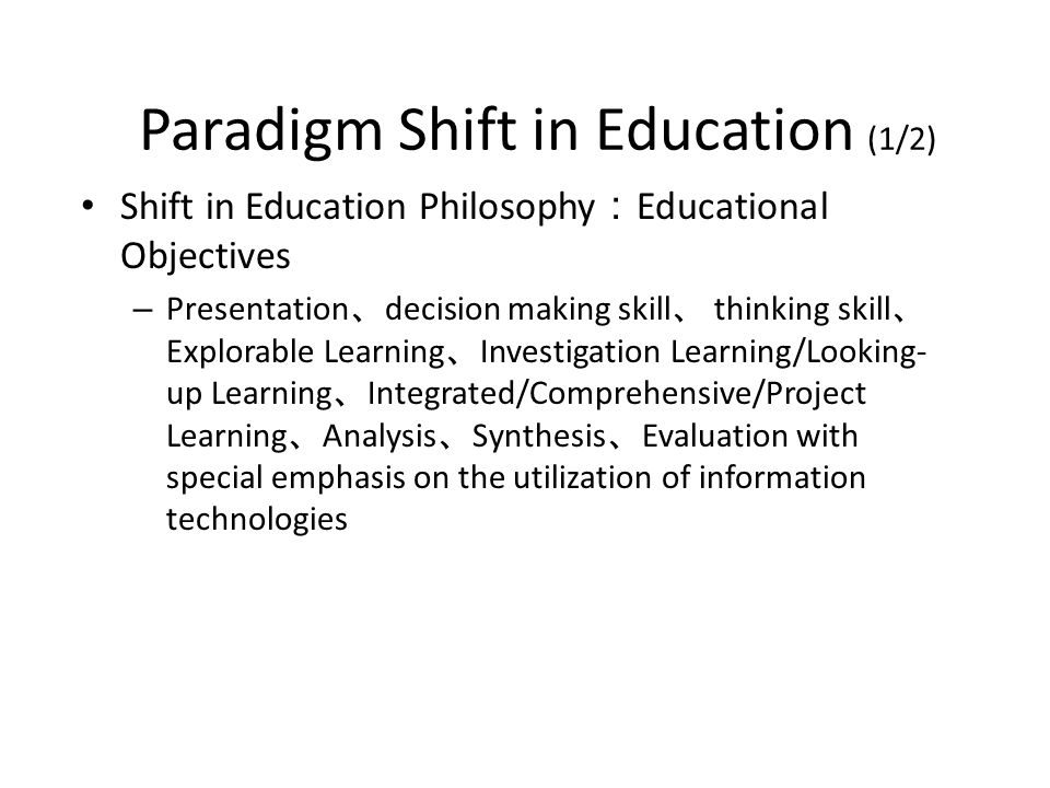 Paradigm Shift in Education (1/2) Shift in Education Philosophy Educational Objectives – Presentation decision making skill thinking skill Explorable