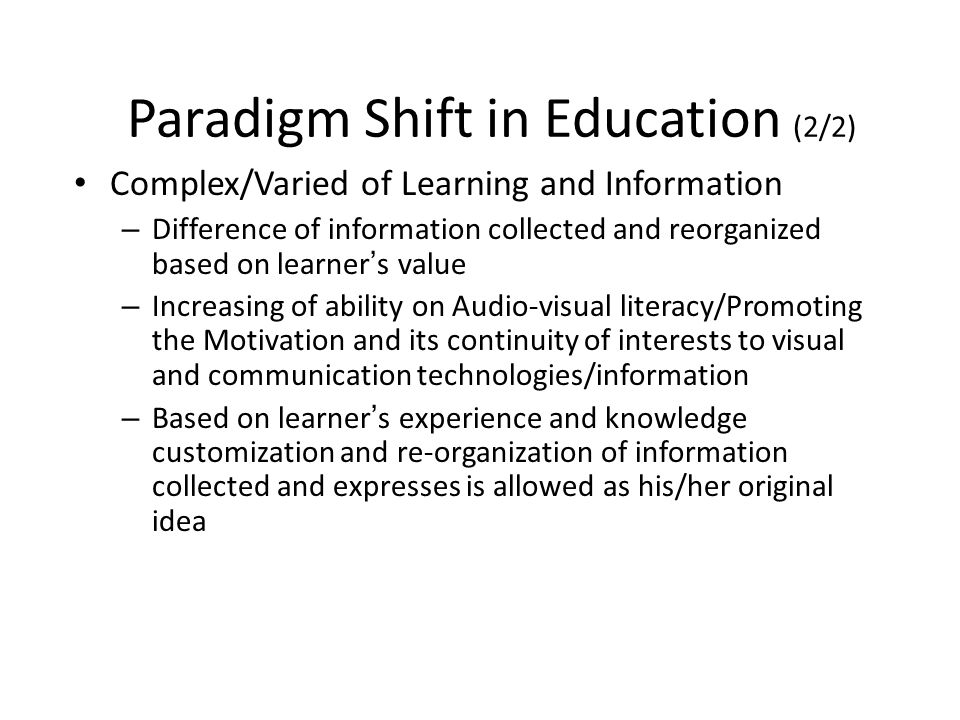 Paradigm Shift in Education (2/2) Complex/Varied of Learning and Information – Difference of information collected and reorganized based on learner s