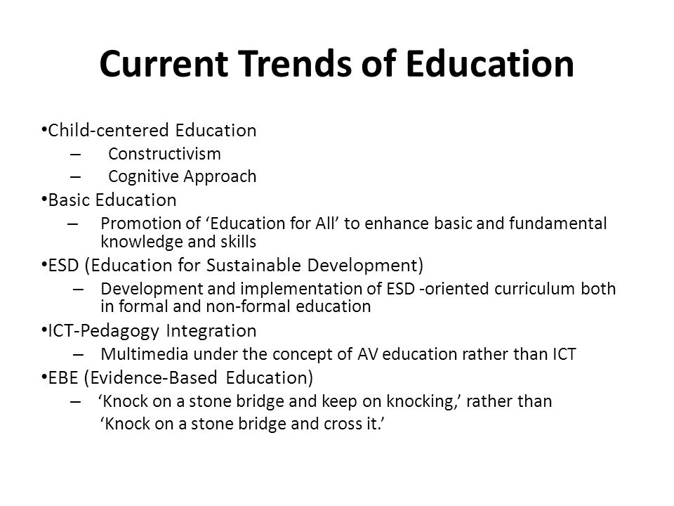 Current Trends of Education Child-centered Education – Constructivism – Cognitive Approach Basic Education – Promotion of Education for All to enhance