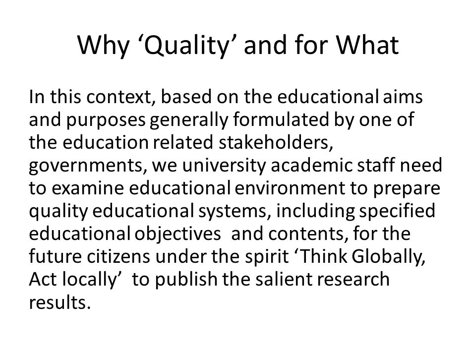 Why Quality and for What In this context, based on the educational aims and purposes generally formulated by one of the education related stakeholders