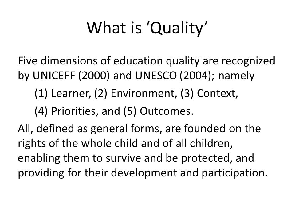 What is Quality Five dimensions of education quality are recognized by UNICEFF (2000) and UNESCO (2004); namely (1) Learner, (2) Environment, (3) Cont