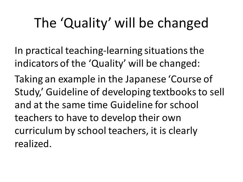 The Quality will be changed In practical teaching-learning situations the indicators of the Quality will be changed: Taking an example in the Japanese