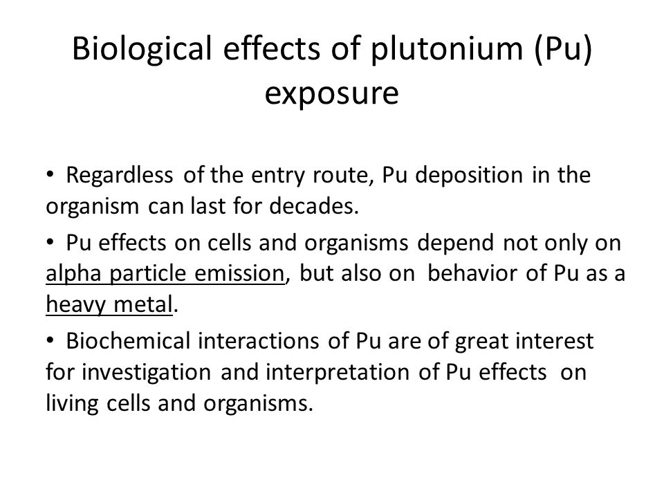 Biological effects of plutonium (Pu) exposure Regardless of the entry route, Pu deposition in the organism can last for decades. Pu effects on cells a