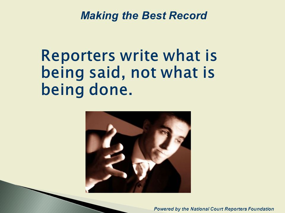 Reporters write what is being said, not what is being done. Powered by the National Court Reporters Foundation Making the Best Record