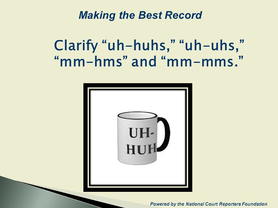 Clarify uh-huhs, uh-uhs, mm-hms and mm-mms. Powered by the National Court Reporters Foundation Making the Best Record