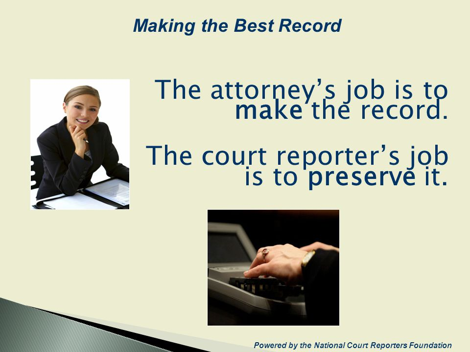The attorneys job is to make the record. The court reporters job is to preserve it. Powered by the National Court Reporters Foundation Making the Best