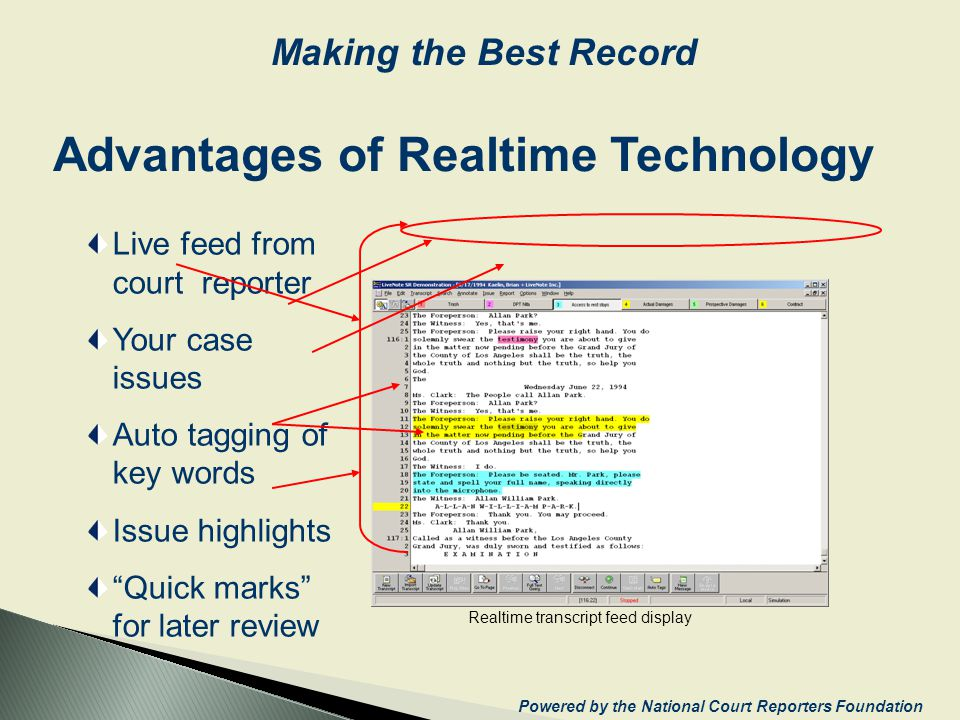 Realtime transcript feed display Advantages of Realtime Technology Live feed from court reporter Your case issues Auto tagging of key words Issue highlights Quick marks for later review Powered by the National Court Reporters Foundation Making the Best Record