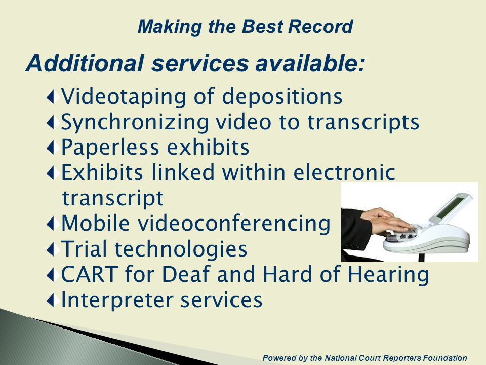 Additional services available: Videotaping of depositions Synchronizing video to transcripts Paperless exhibits Exhibits linked within electronic transcript Mobile videoconferencing Trial technologies CART for Deaf and Hard of Hearing Interpreter services Powered by the National Court Reporters Foundation Making the Best Record