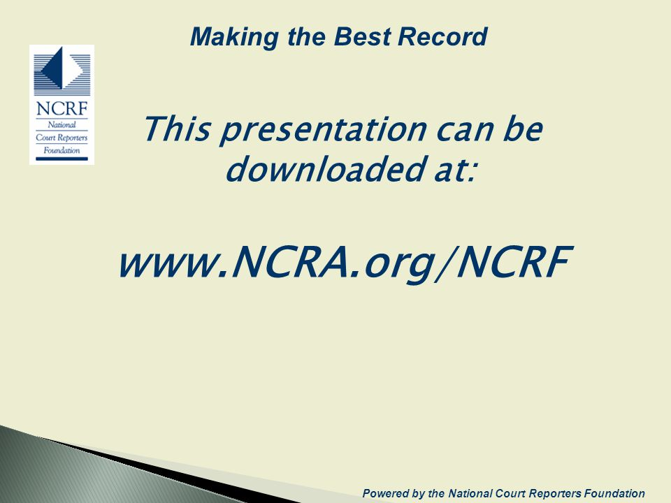 This presentation can be downloaded at: www.NCRA.org/NCRF Making the Best Record Powered by the National Court Reporters Foundation