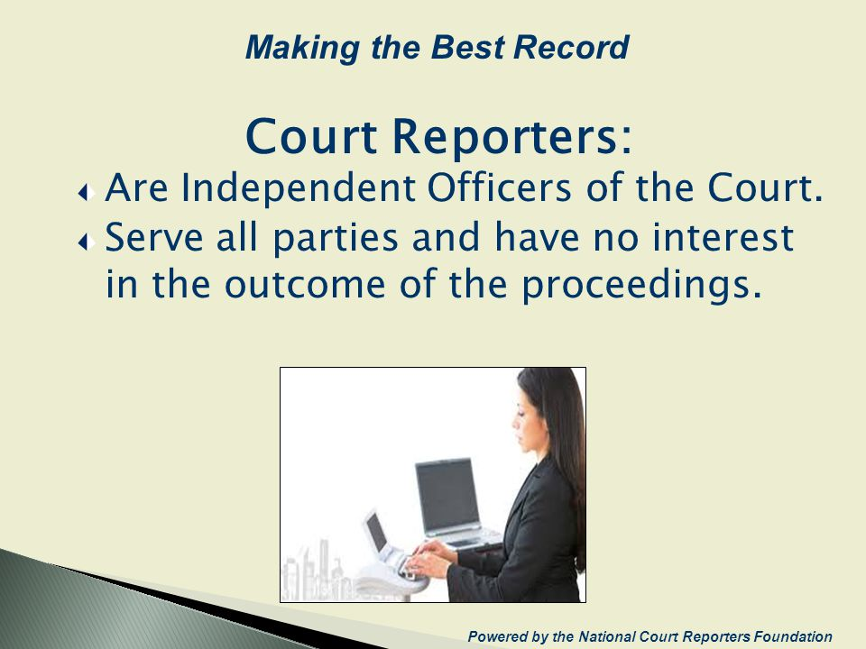 Court Reporters: Are Independent Officers of the Court. Serve all parties and have no interest in the outcome of the proceedings. Powered by the Natio