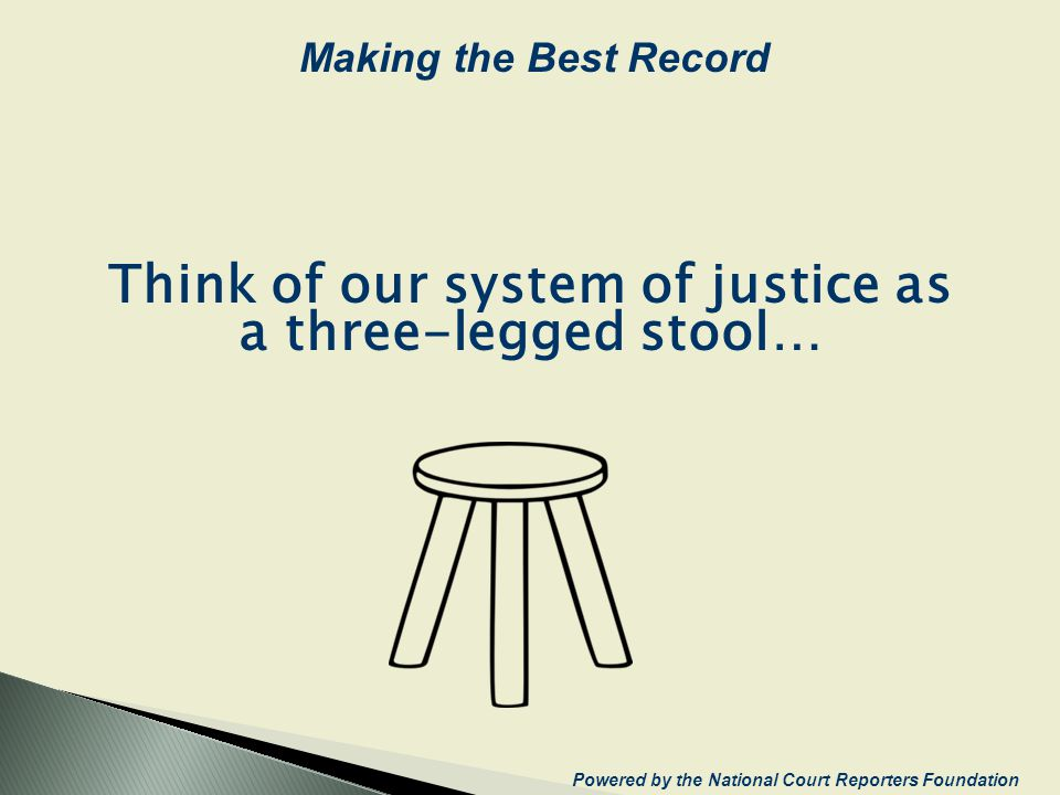 Think of our system of justice as a three-legged stool… Powered by the National Court Reporters Foundation Making the Best Record