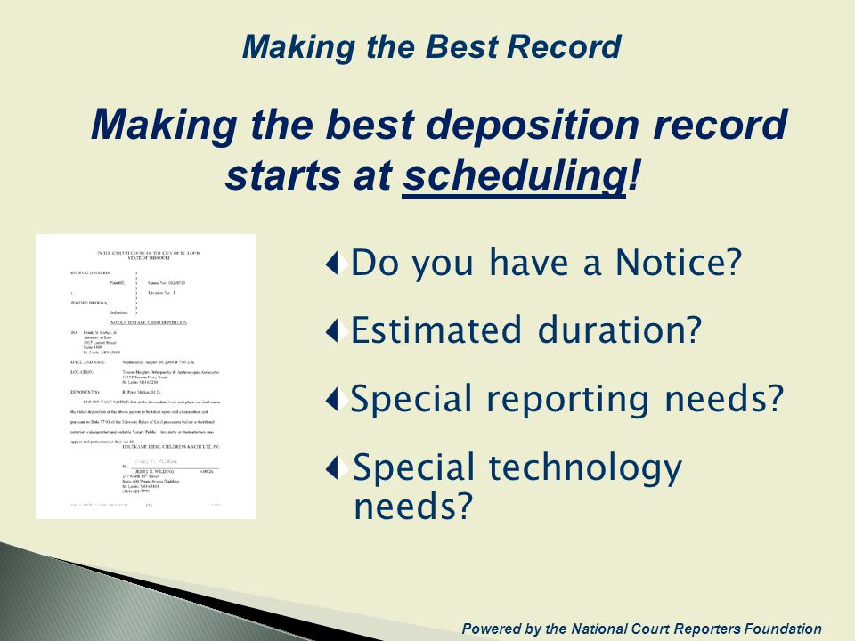 Do you have a Notice? Estimated duration? Special reporting needs? Special technology needs? Making the best deposition record starts at scheduling! P
