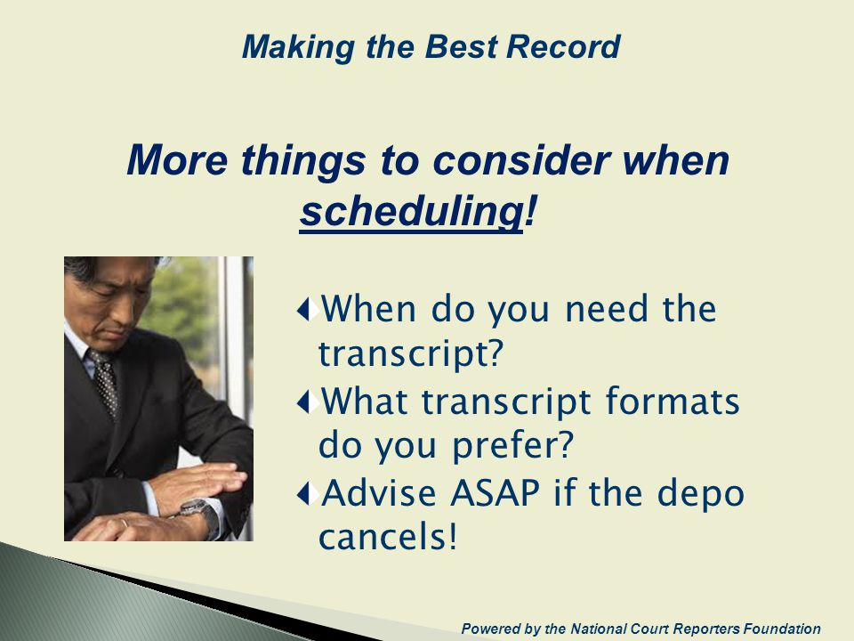 When do you need the transcript? What transcript formats do you prefer? Advise ASAP if the depo cancels! More things to consider when scheduling! Powe