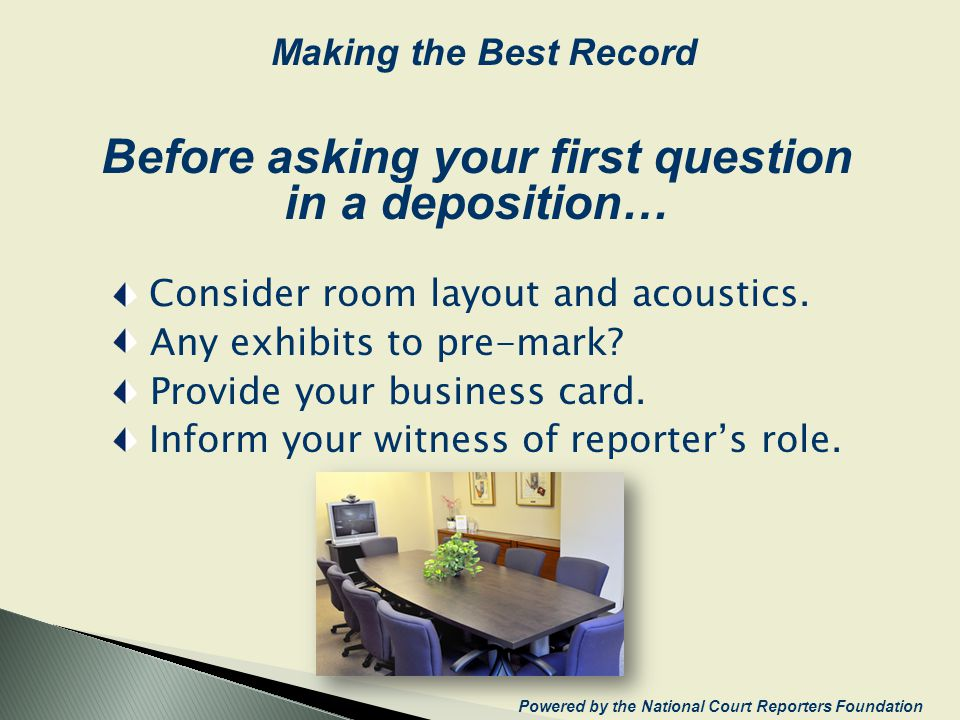 Before asking your first question in a deposition… Consider room layout and acoustics. Any exhibits to pre-mark? Provide your business card. Inform yo