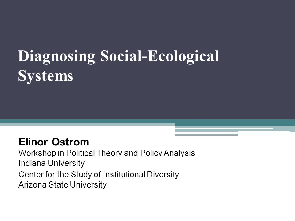 Diagnosing Social-Ecological Systems Elinor Ostrom Workshop in Political Theory and Policy Analysis Indiana University Center for the Study of Institu