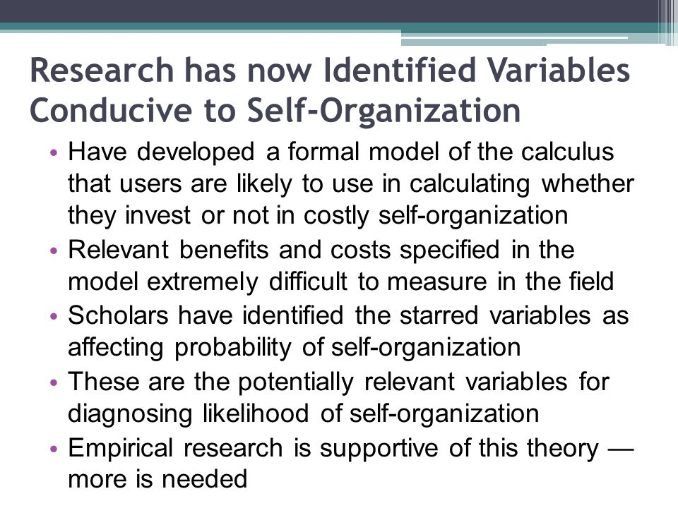 Research has now Identified Variables Conducive to Self-Organization Have developed a formal model of the calculus that users are likely to use in calculating whether they invest or not in costly self-organization Relevant benefits and costs specified in the model extremely difficult to measure in the field Scholars have identified the starred variables as affecting probability of self-organization These are the potentially relevant variables for diagnosing likelihood of self-organization Empirical research is supportive of this theory more is needed
